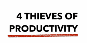 The Four Thieves of Productivity