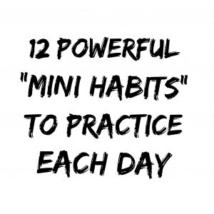 12 Powerful Mini Habits To Practice Each Day
